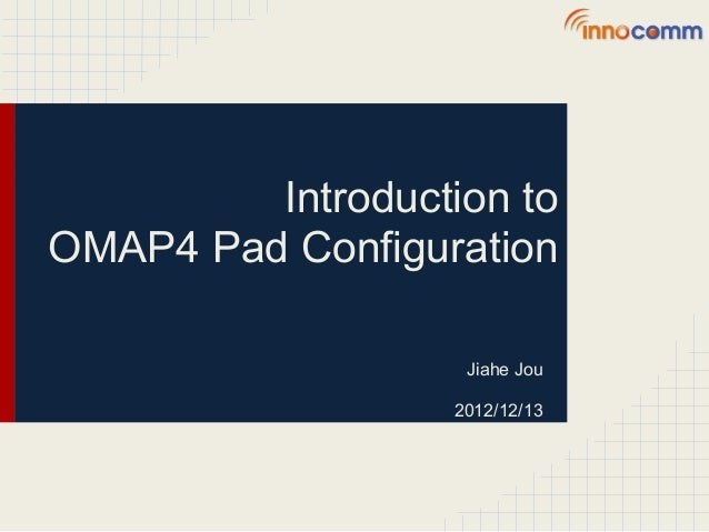Introduction toOMAP4 Pad Configuration                    Jiahe Jou                   2012/12/13