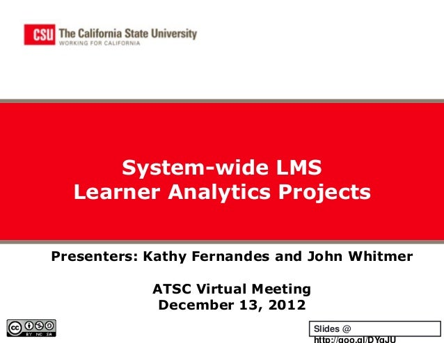 System-wide LMS  Learner Analytics ProjectsPresenters: Kathy Fernandes and John Whitmer            ATSC Virtual Meeting   ...