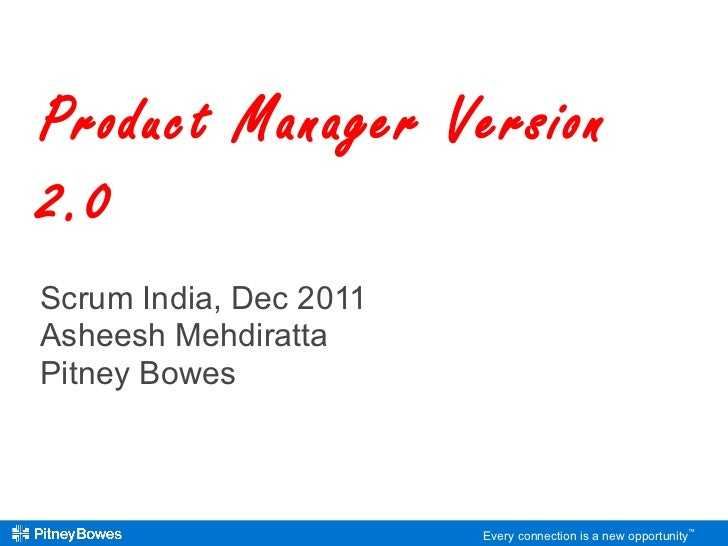 Scrum India, Dec 2011 Asheesh Mehdiratta Pitney Bowes Product Manager Version 2.0  Every connection is a new opportunity ™