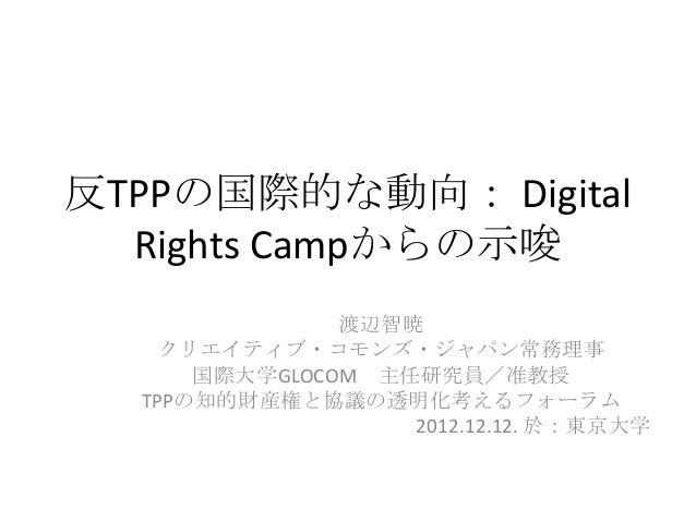 反TPPの国際的な動向: Digital  Rights Campからの示唆               渡辺智暁    クリエイティブ・コモンズ・ジャパン常務理事      国際大学GLOCOM 主任研究員/准教授  TPPの知的財産権と協議...