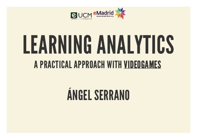 LEARNING ANALYTICS A PRACTICAL APPROACH WITH VIDEOGAMES          ÁNGEL SERRANO