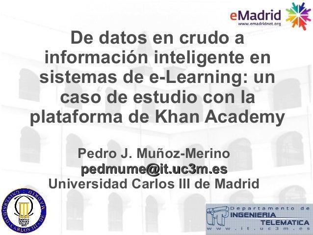 De datos en crudo a  información inteligente en sistemas de e-Learning: un    caso de estudio con laplataforma de Khan Aca...