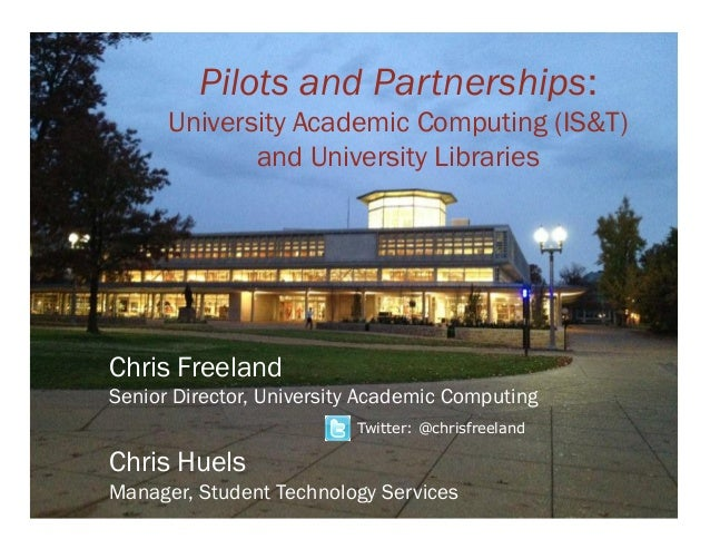 Pilots and Partnerships:      University Academic Computing (IS&T)             and University LibrariesChris FreelandSenio...