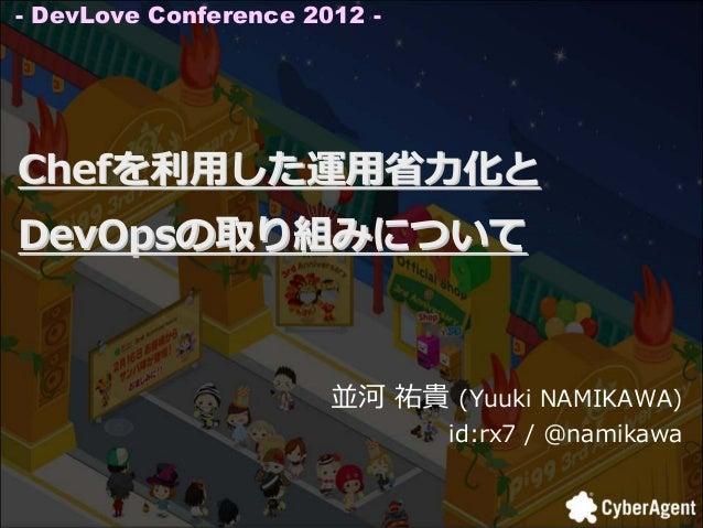 - DevLove Conference 2012 -Chefを利⽤した運⽤省⼒化とDevOpsの取り組みについて                       並河 祐貴 (Yuuki NAMIKAWA)                    ...
