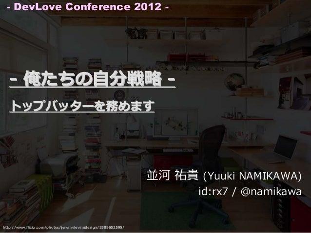 - DevLove Conference 2012 -   - 俺たちの⾃分戦略 -   トップバッターを務めます                                                              並河 ...