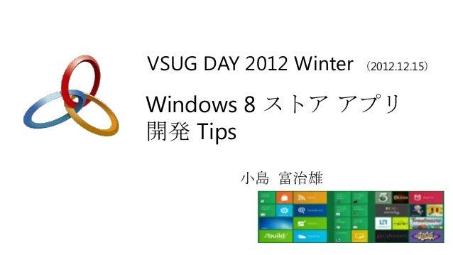 VSUG DAY 2012 Winter (2012.12.15)Windows 8 ストア アプリ開発 Tips          小島 富治雄