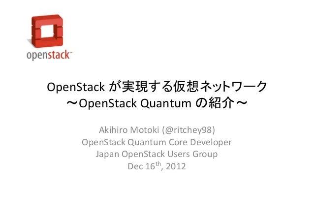 OpenStack が実現する仮想ネットワーク  ~OpenStack Quantum の紹介~      Akihiro Motoki (@ritchey98)   OpenStack Quantum Core Developer     J...