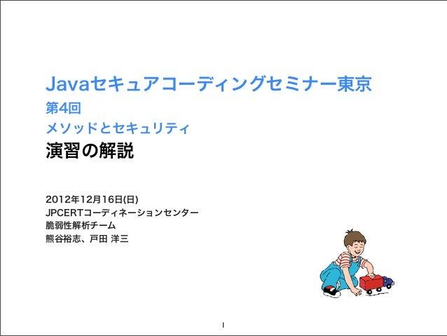 Javaセキュアコーディングセミナー東京第4回メソッドとセキュリティ演習の解説2012年12月16日(日)JPCERTコーディネーションセンター脆弱性解析チーム熊谷裕志、戸田 洋三                      1