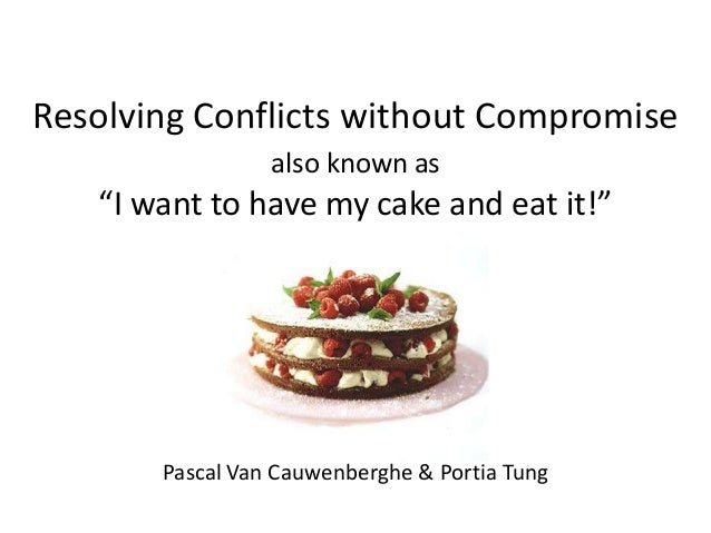 "Resolving Conflicts without Compromisealso known as""I want to have my cake and eat it!""Pascal Van Cauwenberghe & Portia Tung"