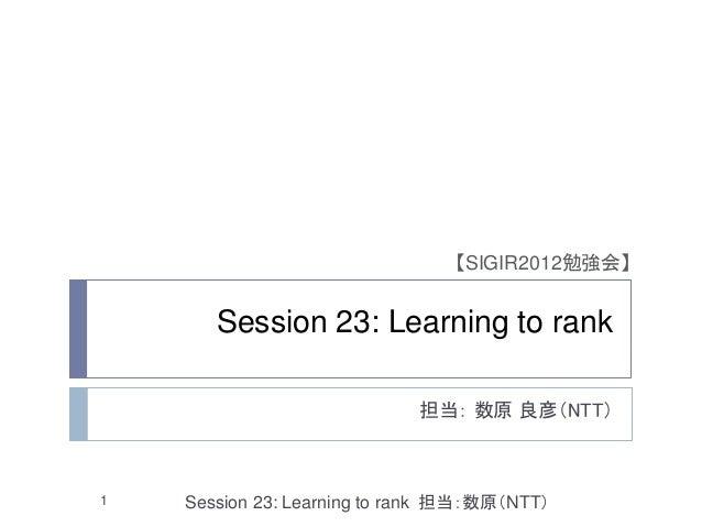 【SIGIR2012勉強会】       Session 23: Learning to rank                             担当: 数原 良彦(NTT)1   Session 23: Learning to ra...