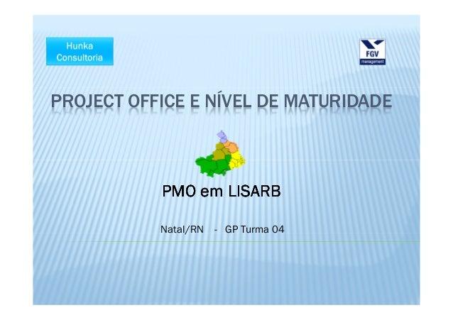 PROJECT OFFICE E NÍVEL DE MATURIDADE           PMO em LISARB           Natal/RN   - GP Turma 04