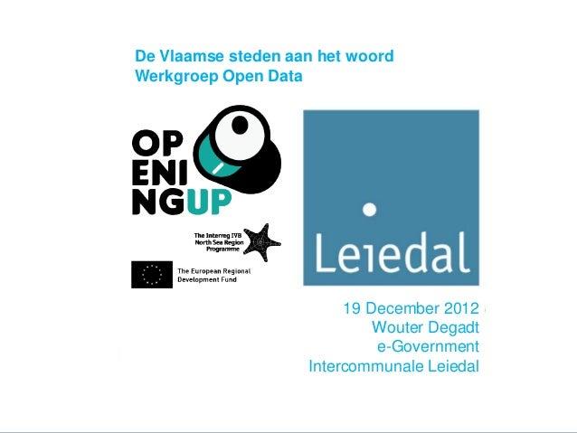 19 December 2012Wouter Degadte-GovernmentIntercommunale LeiedalDe Vlaamse steden aan het woordWerkgroep Open Data