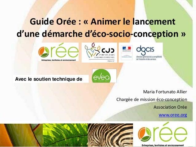Guide Orée : « Animer le lancement d'une démarche d'éco-socio-conception » 1 Maria Fortunato Allier Chargée de mission éco...