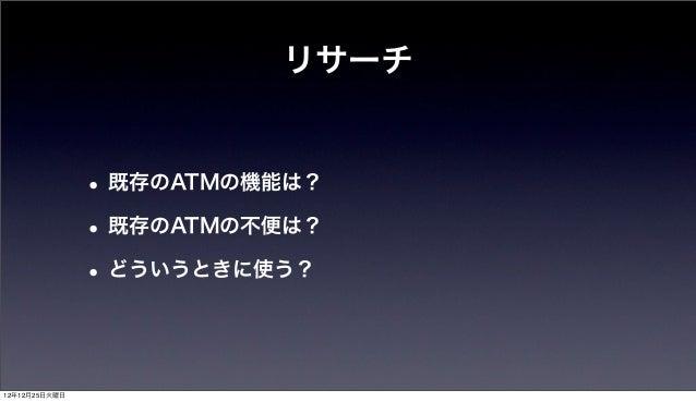 リサーチ               • 既存のATMの機能は?               • 既存のATMの不便は?               • どういうときに使う?12年12月25日火曜日