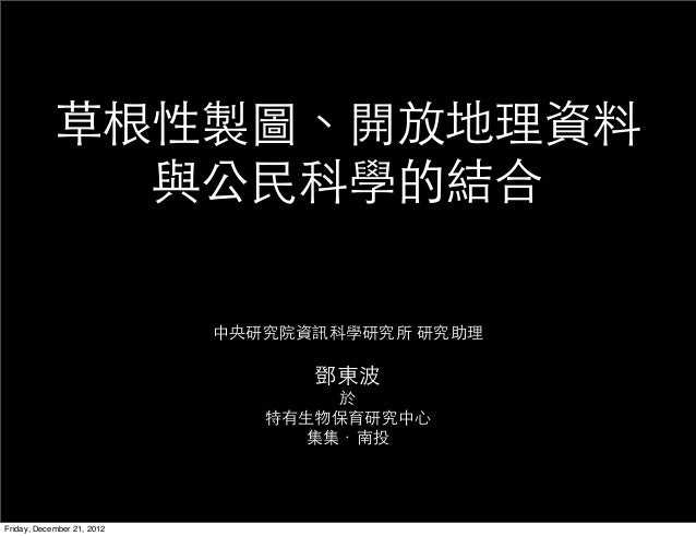草根性製圖、開放地理資料              與公民科學的結合                            中央研究院資訊科學研究所 研究助理                                  鄧東波      ...