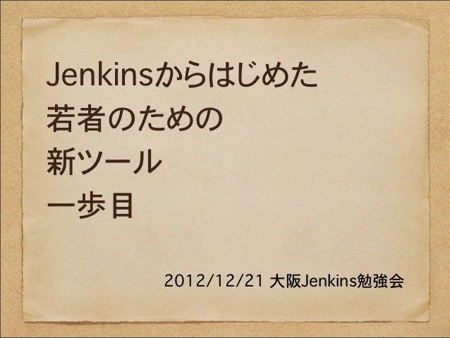 Jenkinsからはじめた若者のための新ツール一歩目     2012/12/21 大阪Jenkins勉強会