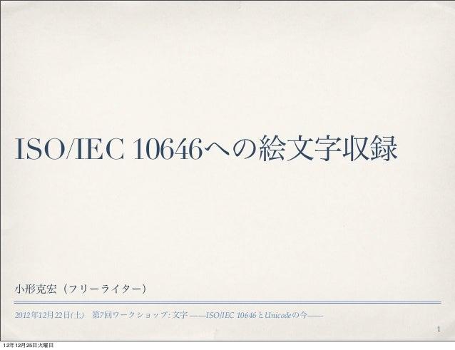 ISO/IEC 10646への絵文字収録  小形克宏(フリーライター)  2012年12月22日(土)第7回ワークショップ: 文字 !!ISO/IEC 10646とUnicodeの今!!                            ...