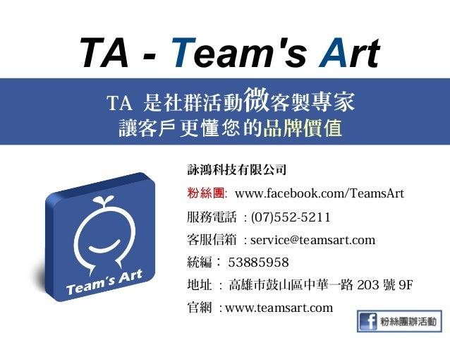 TA - Teams Art TA 是社群活動微客製專家  讓客戶 更懂您 的品牌價值     詠鴻科技有限公司     粉絲團: www.facebook.com/TeamsArt     服務電話 : (07)552-5211     客服...