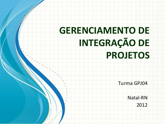 GERENCIAMENTODE   INTEGRAÇÃODE        PROJETOS          TurmaGPJ04             Natal‐RN                2012