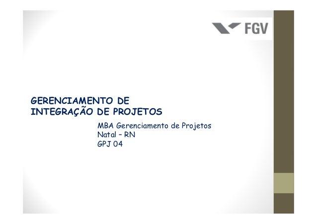 GERENCIAMENTO DEINTEGRAÇÃO DE PROJETOS           MBA Gerenciamento de Projetos           Natal – RN           GPJ 04