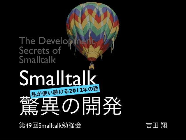 Smalltalk 驚異の開発 第49回Smalltalk勉強会 私が使い続ける2012年の話 The Development  Secrets of   Smalltalk 吉田 翔
