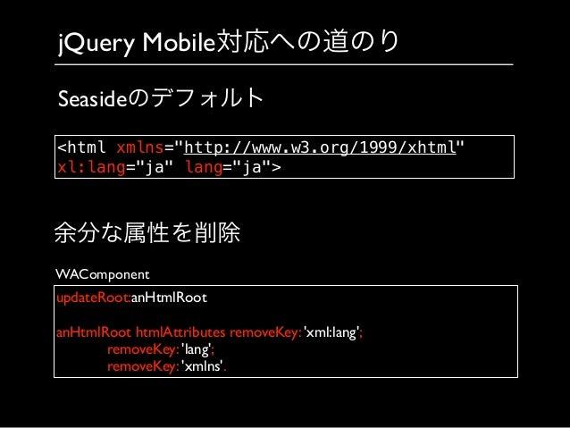 jQuery Mobile対応への道のり updateRoot:anHtmlRoot  ! anHtmlRoot htmlAttributes removeKey: 'xml:lang';        removeKey: 'lang...