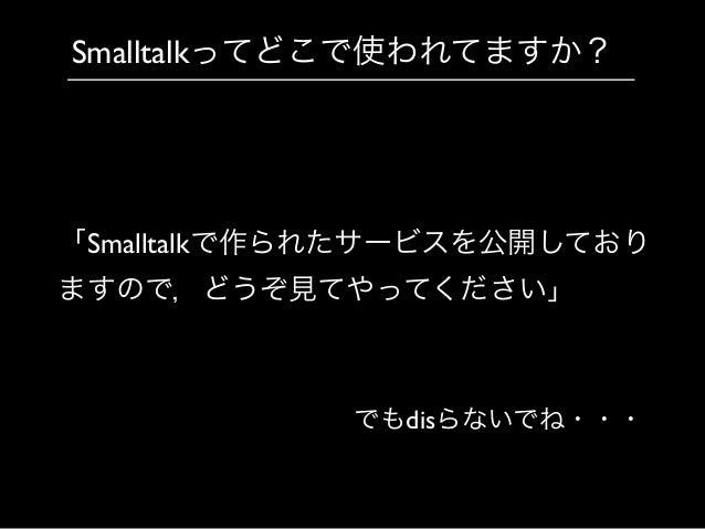 Smalltalkってどこで使われてますか? 「Smalltalkで作られたサービスを公開しており ますので,どうぞ見てやってください」 でもdisらないでね・・・