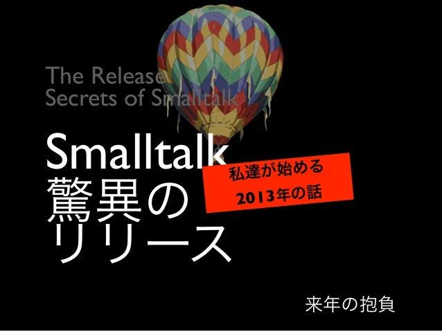 Smalltalk 驚異の リリース 私達が始める 2013年の話 The Release  Secrets of Smalltalk 来年の抱負