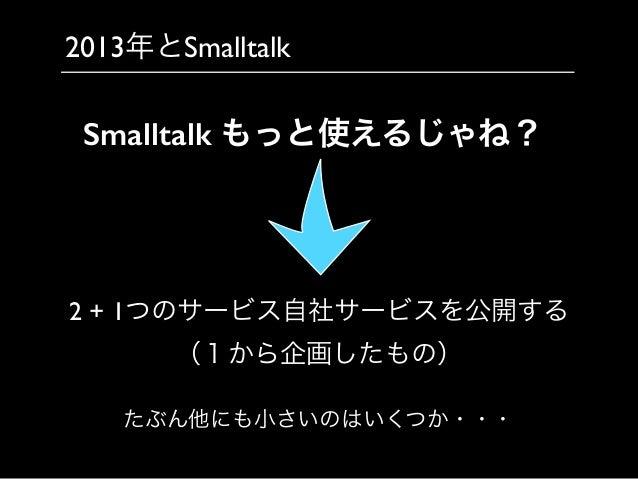 2013年とSmalltalk 2 + 1つのサービス自社サービスを公開する  (1から企画したもの) Smalltalk もっと使えるじゃね? たぶん他にも小さいのはいくつか・・・