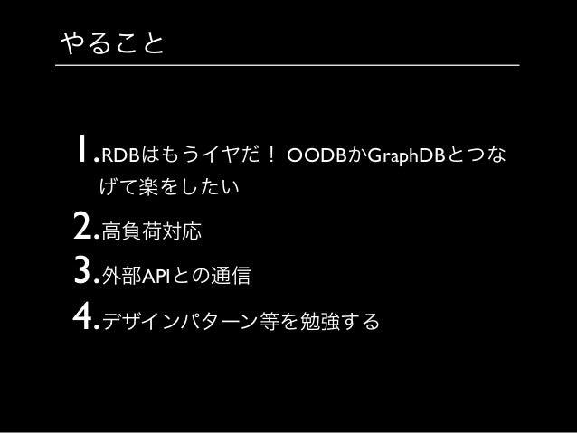 やること 1.RDBはもうイヤだ! OODBかGraphDBとつな げて楽をしたい  2.高負荷対応  3.外部APIとの通信  4.デザインパターン等を勉強する