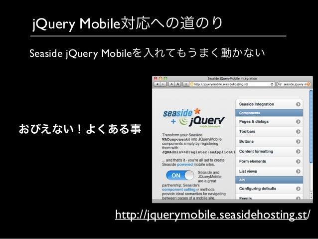 jQuery Mobile対応への道のり http://jquerymobile.seasidehosting.st/ Seaside jQuery Mobileを入れてもうまく動かない おびえない!よくある事