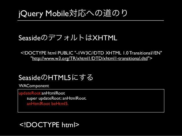 jQuery Mobile対応への道のり updateRoot:anHtmlRoot     super updateRoot: anHtmlRoot.     anHtmlRoot beHtml5.    WAComponent ...