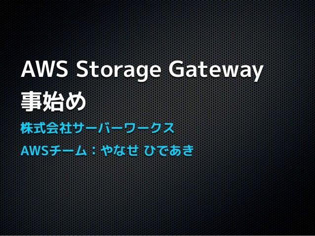 AWS Storage Gateway事始め株式会社サーバーワークスAWSチーム:やなせ ひであき