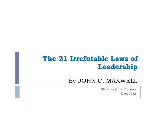 The 21 Irrefutable Laws of               Leadership      By JOHN C. MAXWELL               Slides by Omar Caceres          ...