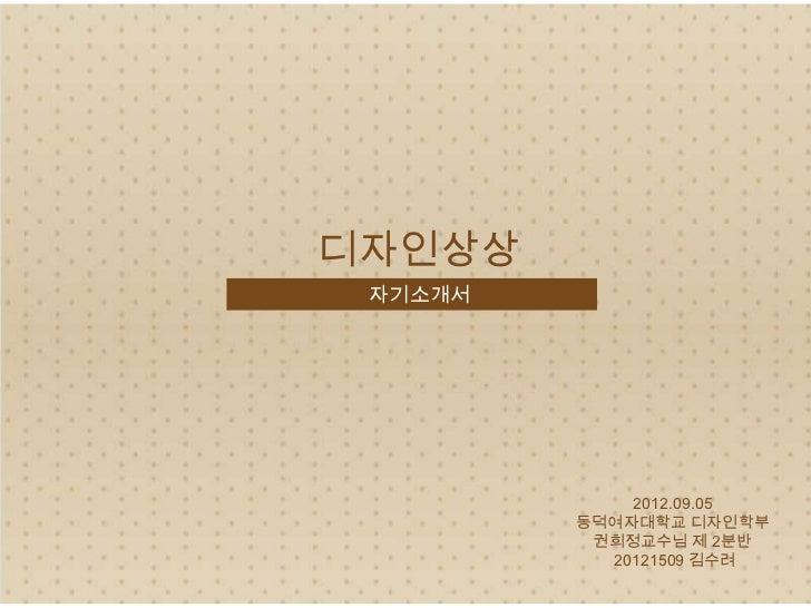 디자인상상 자기소개서             2012.09.05         동덕여자대학교 디자인학부          권희정교수님 제 2분반           20121509 김수려