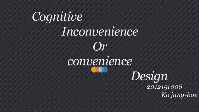 Cognitive Inconvenience Or convenience Design 2012151006 Ko jung-bae