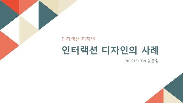 읶터랙션 디자읶 인터랙션 디자인의 사례 2012151039 임종원
