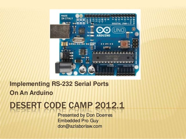 Implementing RS-232 Serial PortsOn An ArduinoDESERT CODE CAMP 2012.1               Presented by Don Doerres               ...