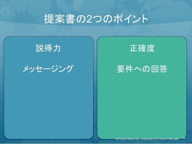 提案書の2つのポイント 説得力 メッセージング 正確度 要件への回答 10 All Rights Reserved. Copyright 2012 Kiyomi Mizusaki