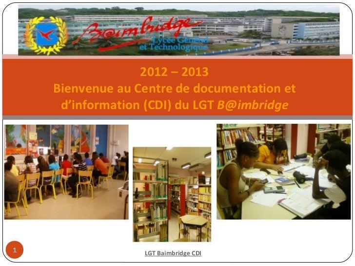 2012 – 2013    Bienvenue au Centre de documentation et     d'information (CDI) du LGT B@imbridge1                 LGT Baim...
