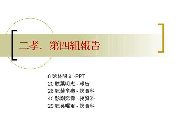 二孝,第四組報告  8 號林昭文 -PPT  20 號葉明杰 - 報告  26 號蘇俞搴 - 找資料  40 號謝宛霖 - 找資料  29 號吳曜君 - 找資料