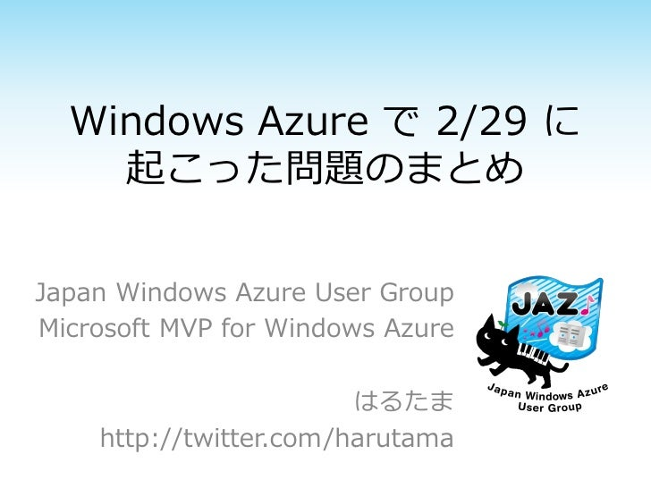 Windows Azure で 2/29 に    起こった問題のまとめJapan Windows Azure User GroupMicrosoft MVP for Windows Azure                        は...