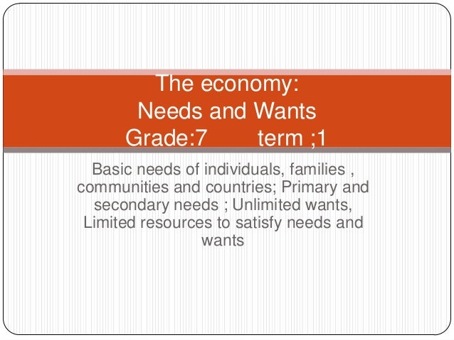 The economy: Needs and Wants Grade:7 term ;1 Basic needs of individuals, families , communities and countries; Primary and...