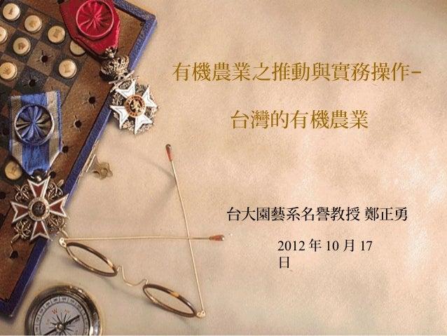 有機農業之推動與實務操作−   台灣的有機農業  台大園藝系名譽教授 鄭正勇     2012 年 10 月 17     日