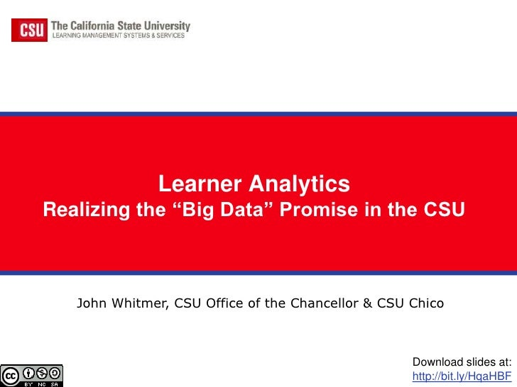 """Learner AnalyticsRealizing the """"Big Data"""" Promise in the CSU   John Whitmer, CSU Office of the Chancellor & CSU Chico     ..."""