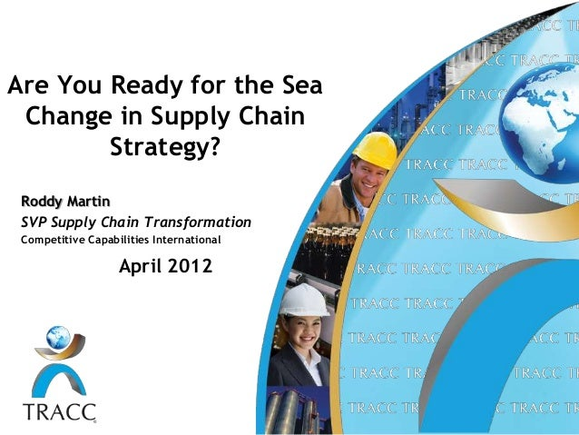 Are You Ready for the Sea Change in Supply Chain        Strategy? Roddy Martin SVP Supply Chain Transformation Competitive...