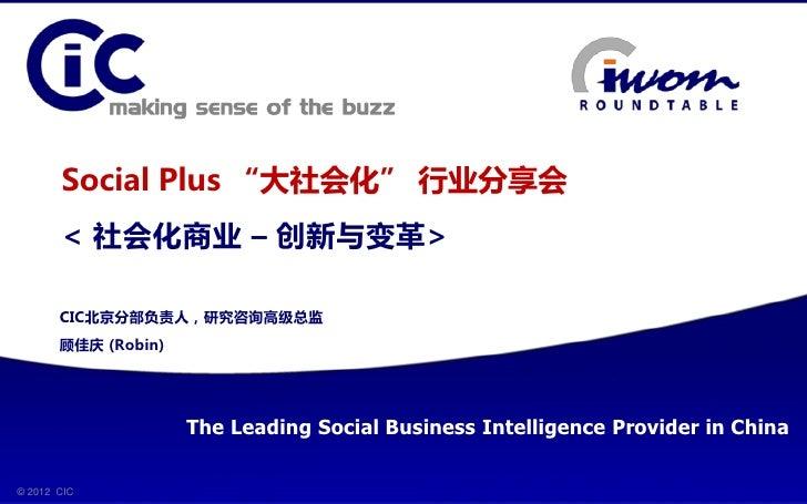 "Social Plus ""大社会化"" 行业分享会         < 社会化商业 – 创新不变革>         CIC北京分部负责人,研究咨询高级总监         顾佳庆 (Robin)                       Th..."