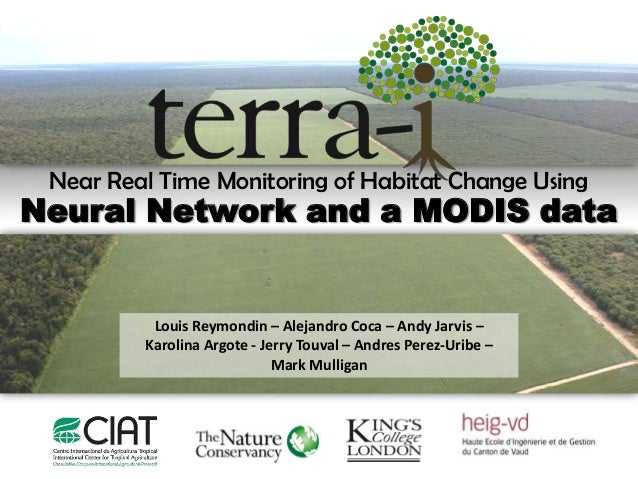 Near Real Time Monitoring of Habitat Change UsingNeural Network and a MODIS data          Louis Reymondin – Alejandro Coca...