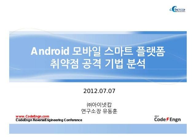 Android 모바일 스마트 플랫폼취약점 공격 기법 분석2012.07.07㈜아이넷캅연구소장 유동훈www.CodeEngn.comCodeEngn ReverseEngineering Conference
