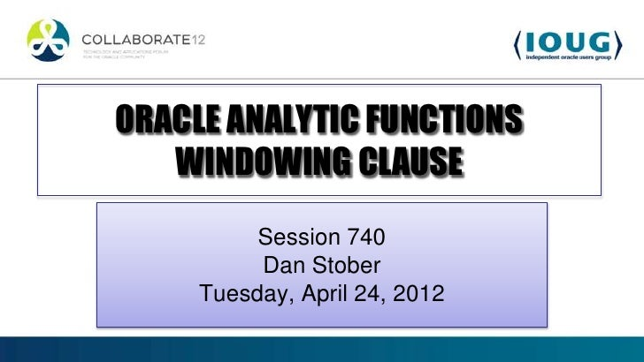 ORACLE ANALYTIC FUNCTIONS   WINDOWING CLAUSE          Session 740          Dan Stober     Tuesday, April 24, 2012